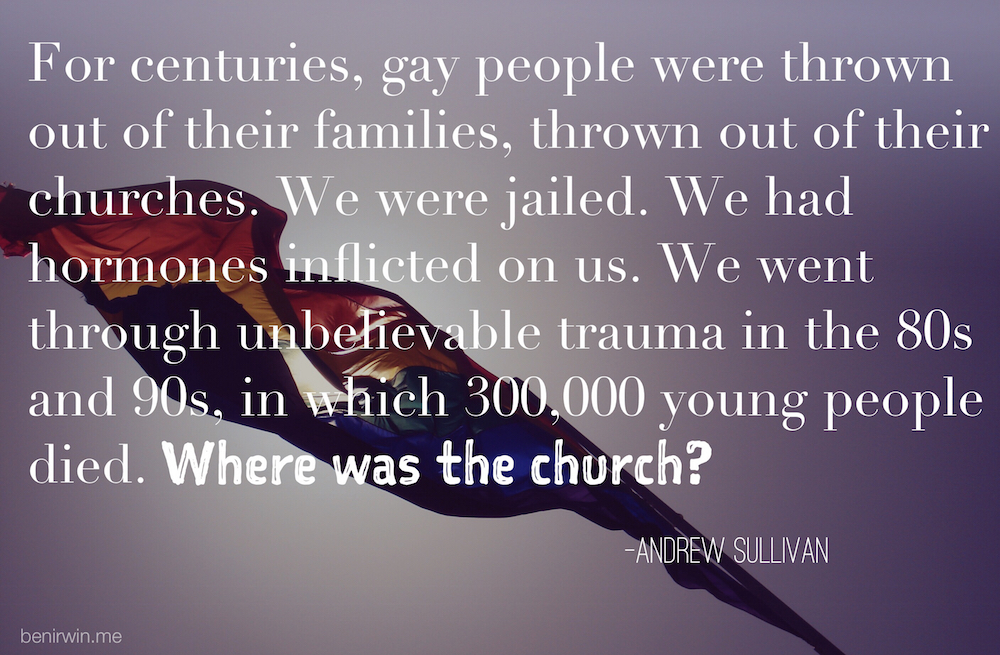 """""""For centuries, gay people  were thrown out of their families, thrown out of their churches. We were jailed. We had hormones inflicted on us. We went through unbelievable trauma in the 80s and 90s, in which 300,000 young people died. Where was the church?"""" –Andrew Sullivan"""